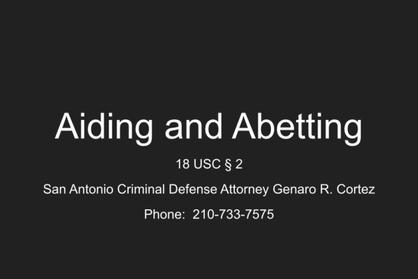 Aiding and Abetting. San Antonio Criminal Defense Attorney Genaro R. Cortez.